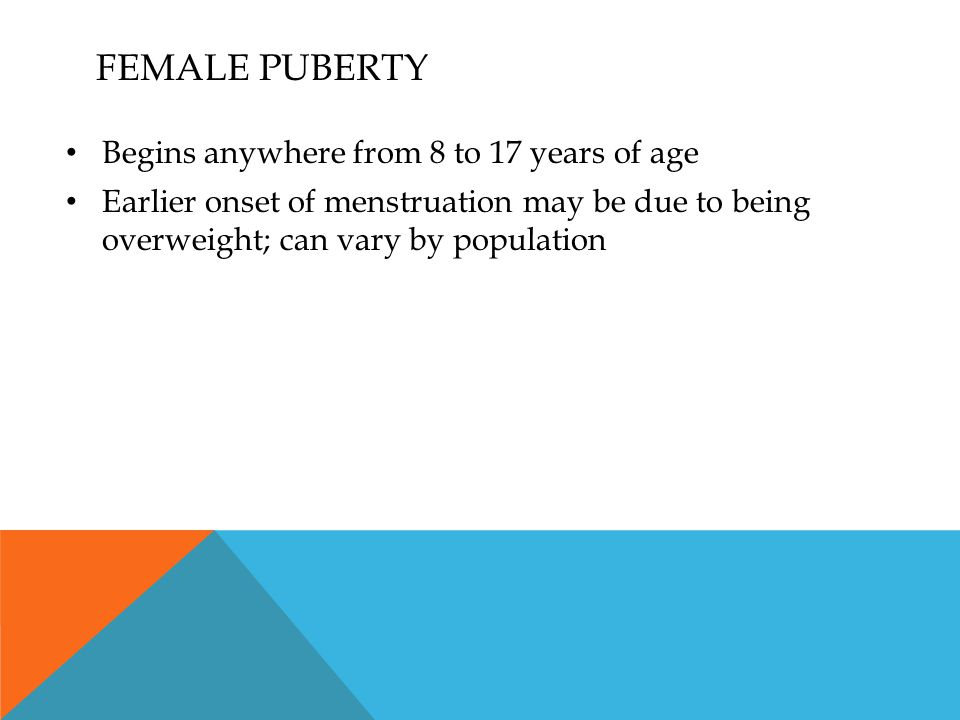 Female Puberty Begins anywhere from 8 to 17 years of age