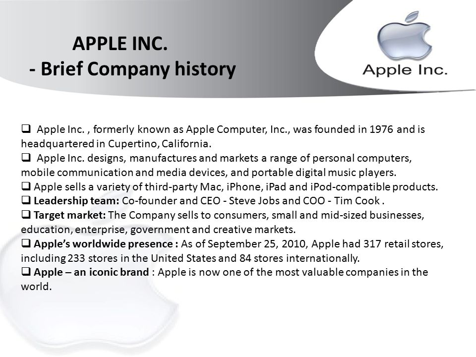 company history of apple Note: the company history section is no longer actively maintained, though it is accurate through 2004 for a more detailed (and current) history of the company, can be found at wikipedia steven wozniak and steven jobs had been friends in high school.