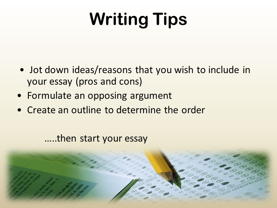 Writing Tips • Jot down ideas/reasons that you wish to include in your essay (pros and cons) • Formulate an opposing argument.