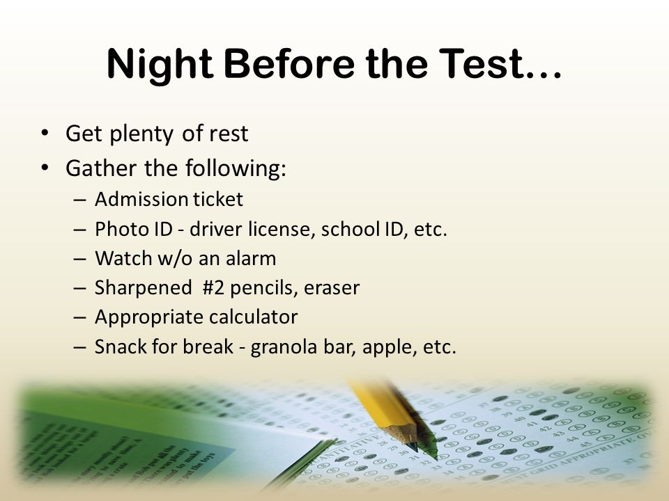 Night Before the Test… Get plenty of rest Gather the following: