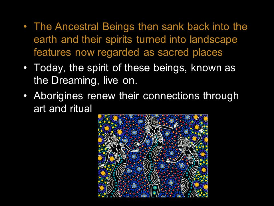 The Ancestral Beings then sank back into the earth and their spirits turned into landscape features now regarded as sacred places