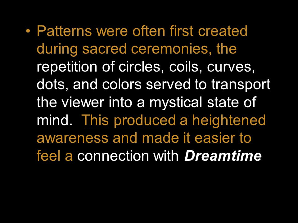 Patterns were often first created during sacred ceremonies, the repetition of circles, coils, curves, dots, and colors served to transport the viewer into a mystical state of mind.