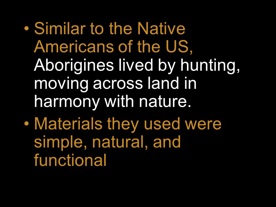 Similar to the Native Americans of the US, Aborigines lived by hunting, moving across land in harmony with nature.