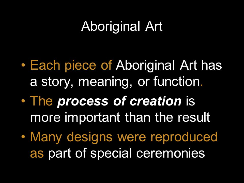 Aboriginal Art Each piece of Aboriginal Art has a story, meaning, or function. The process of creation is more important than the result.