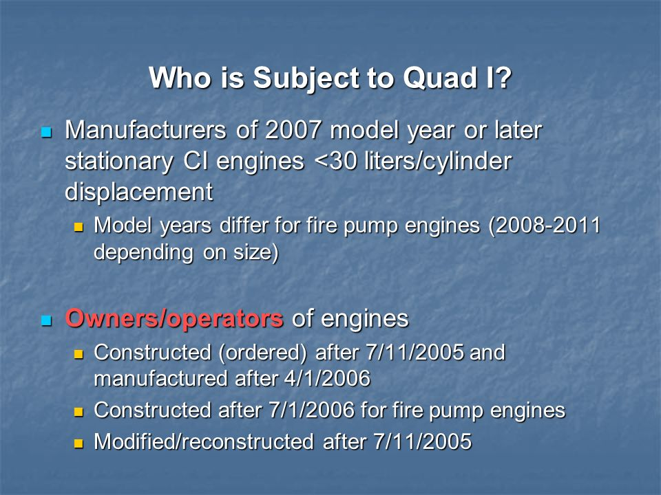 Who is Subject to Quad I Manufacturers of 2007 model year or later stationary CI engines <30 liters/cylinder displacement.