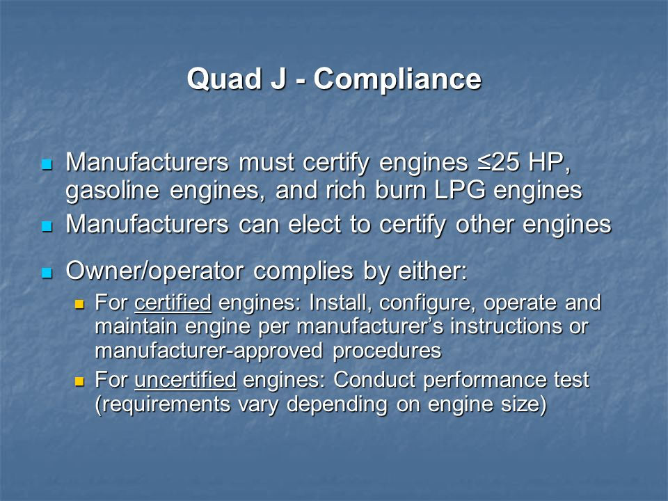 Quad J - Compliance Manufacturers must certify engines ≤25 HP, gasoline engines, and rich burn LPG engines.