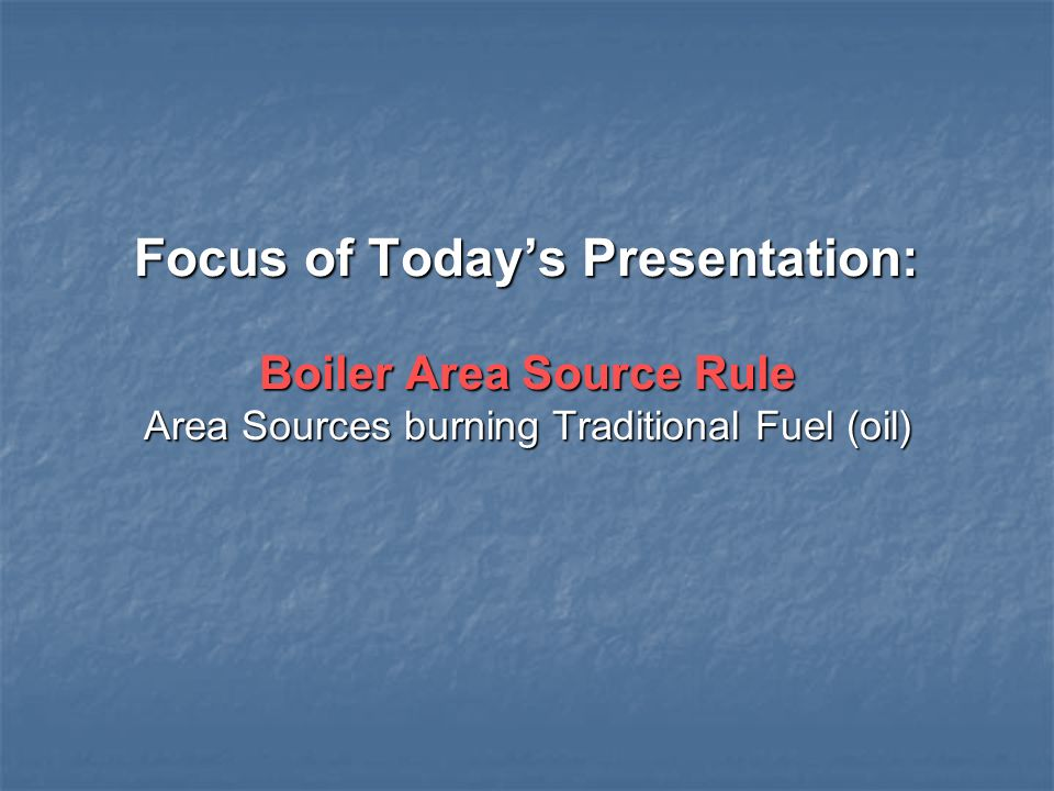 Focus of Today's Presentation: Boiler Area Source Rule Area Sources burning Traditional Fuel (oil)
