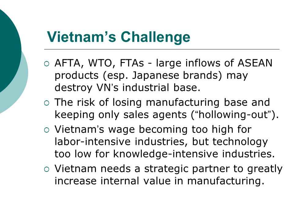 Vietnam's Challenge AFTA, WTO, FTAs - large inflows of ASEAN products (esp. Japanese brands) may destroy VN's industrial base.