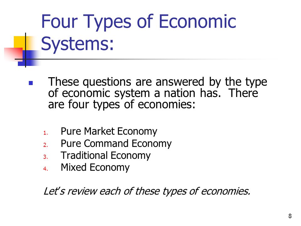 different types of economic systems Economic system : an organized way in which a state or nation allocates its resources and distributes goods and services in the national community 4 types: capitalism (market economy) socialism (planned economy).