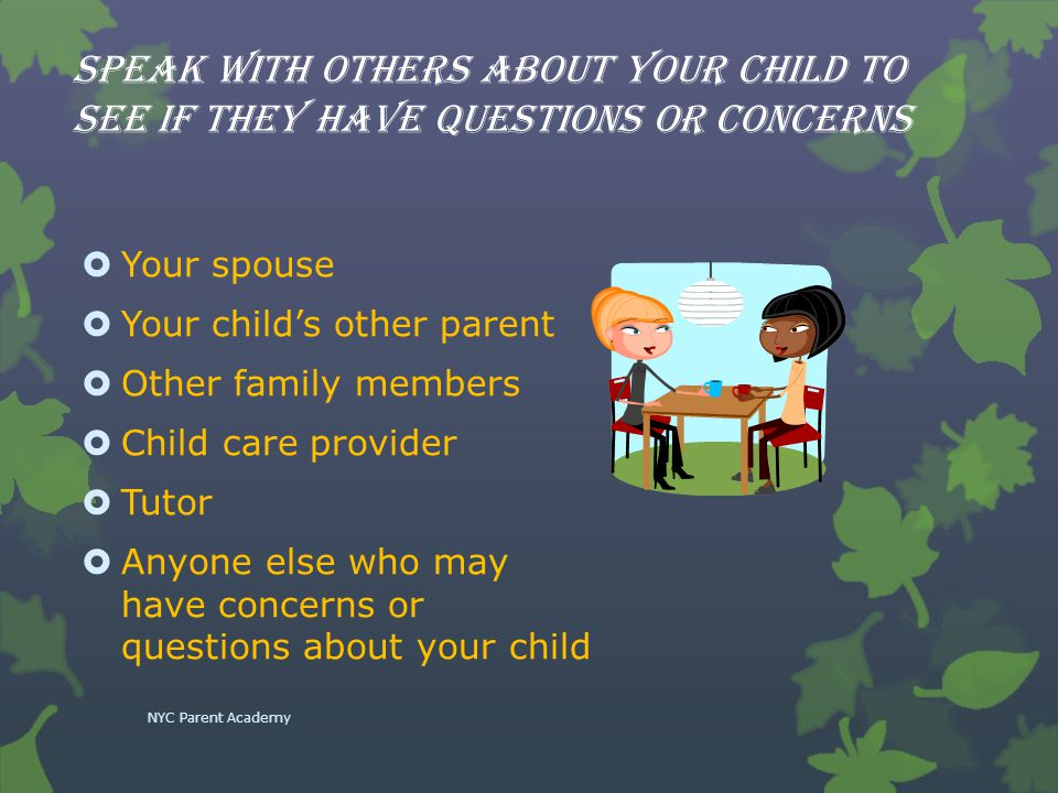 Speak with others about your child to see if they have questions or concerns