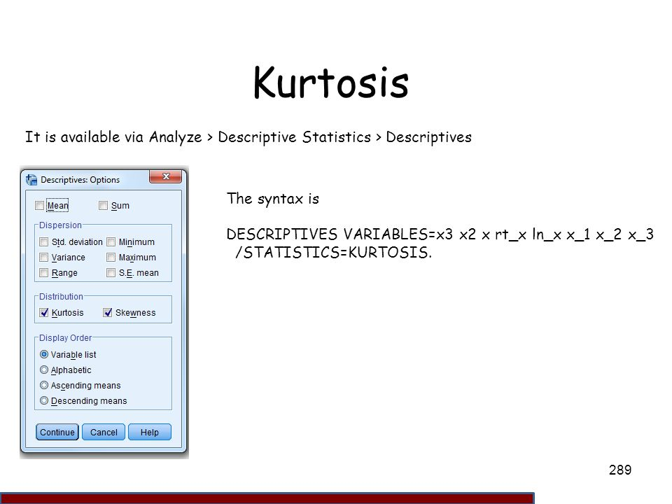 Kurtosis It is available via Analyze > Descriptive Statistics > Descriptives. The syntax is. DESCRIPTIVES VARIABLES=x3 x2 x rt_x ln_x x_1 x_2 x_3.