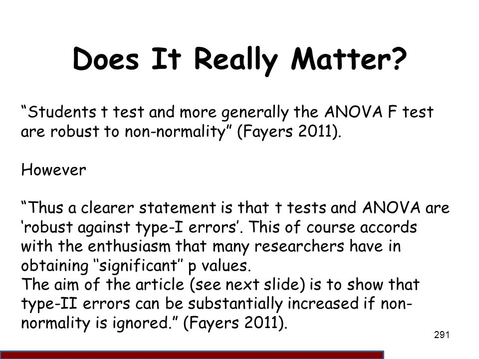 Does It Really Matter Students t test and more generally the ANOVA F test are robust to non-normality (Fayers 2011).