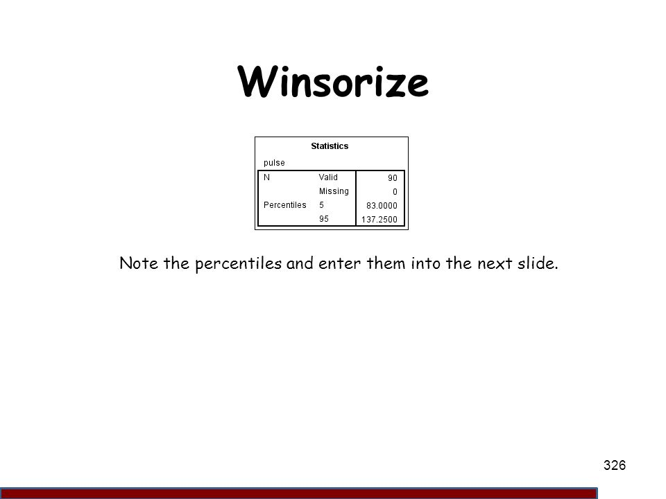 Winsorize Note the percentiles and enter them into the next slide. 326