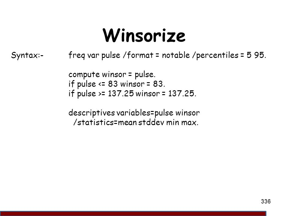 Winsorize Syntax:- freq var pulse /format = notable /percentiles = 5 95. compute winsor = pulse. if pulse <= 83 winsor = 83.