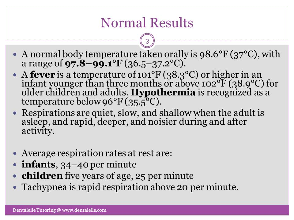 Normal Results A normal body temperature taken orally is 98.6°F (37°C), with a range of 97.8–99.1°F (36.5–37.2°C).
