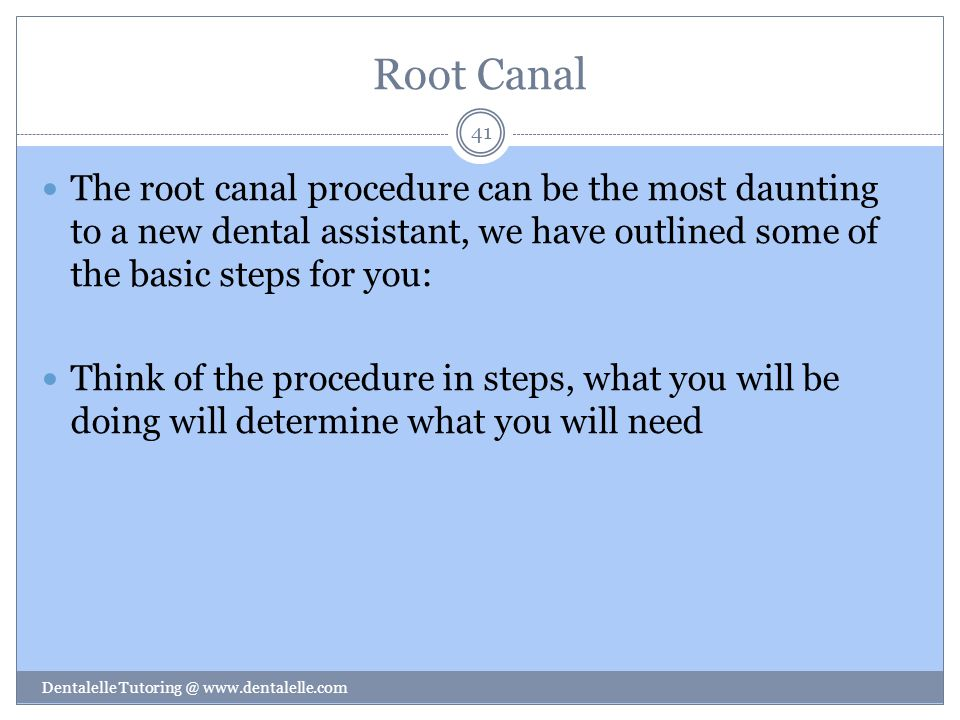 Root Canal The root canal procedure can be the most daunting to a new dental assistant, we have outlined some of the basic steps for you: