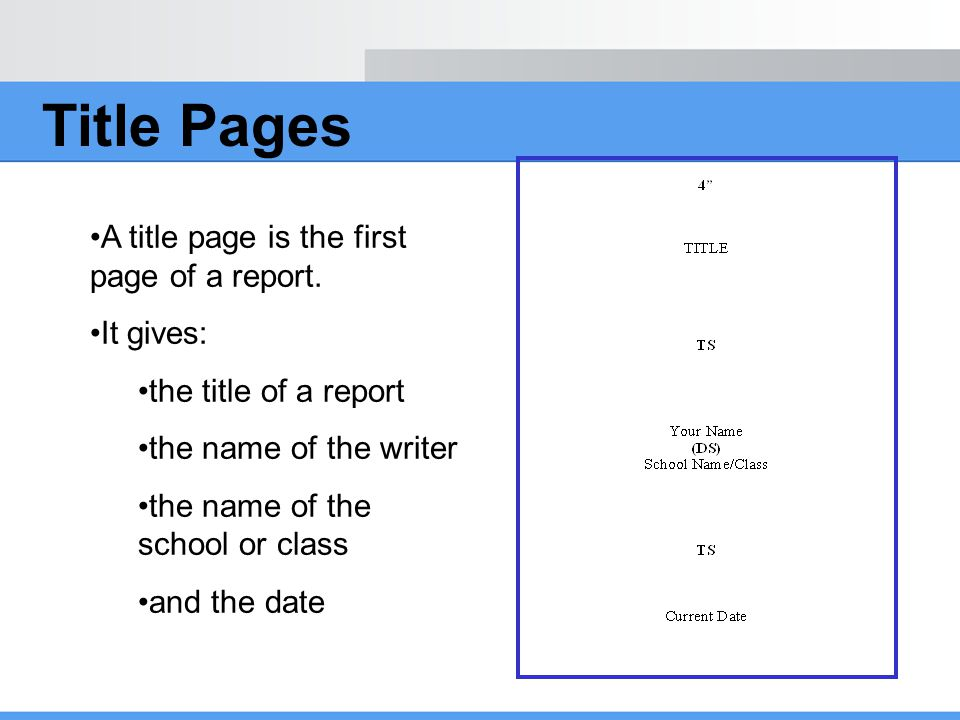 Title Pages A title page is the first page of a report. It gives: