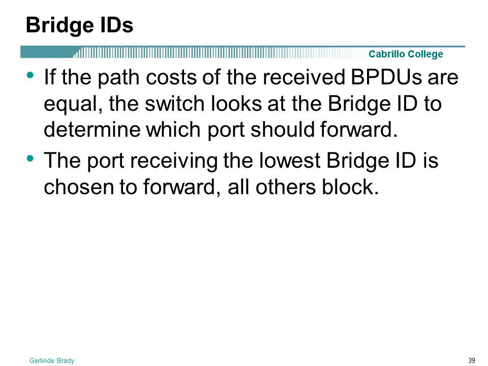 Bridge IDs If the path costs of the received BPDUs are equal, the switch looks at the Bridge ID to determine which port should forward.