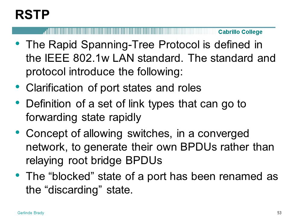 RSTP The Rapid Spanning-Tree Protocol is defined in the IEEE 802.1w LAN standard. The standard and protocol introduce the following: