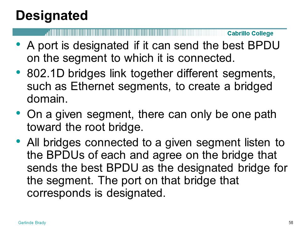 Designated A port is designated if it can send the best BPDU on the segment to which it is connected.