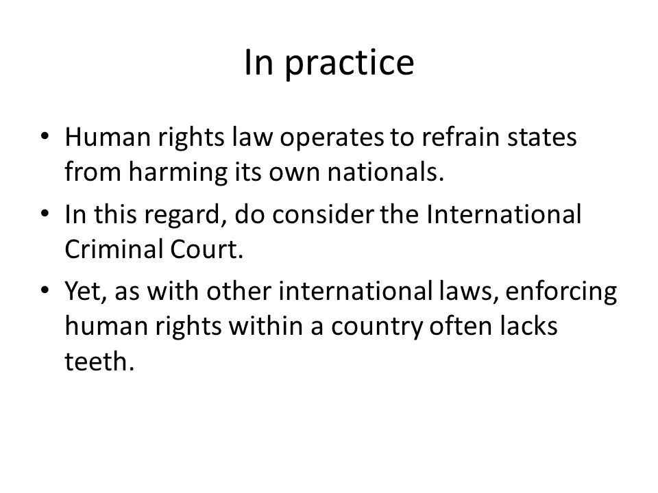 In practice Human rights law operates to refrain states from harming its own nationals.