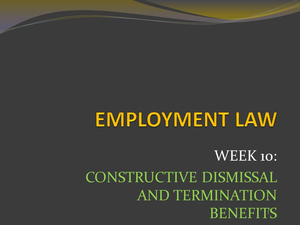 WEEK 10: CONSTRUCTIVE DISMISSAL AND TERMINATION BENEFITS