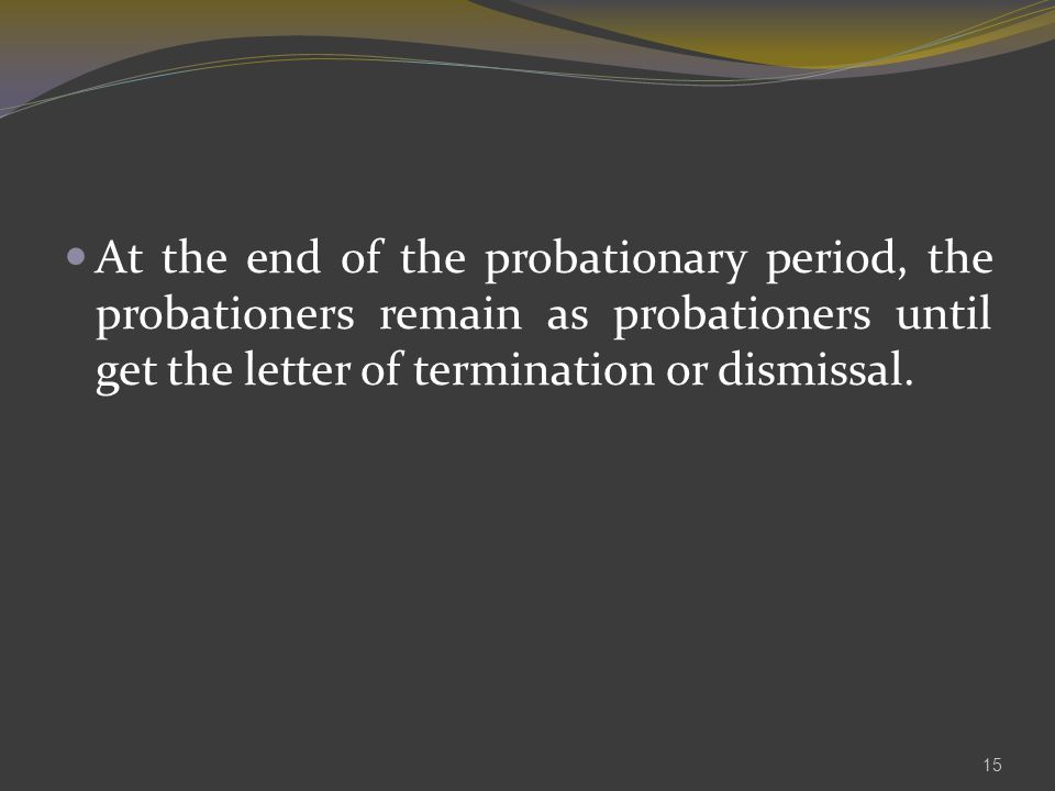 At the end of the probationary period, the probationers remain as probationers until get the letter of termination or dismissal.