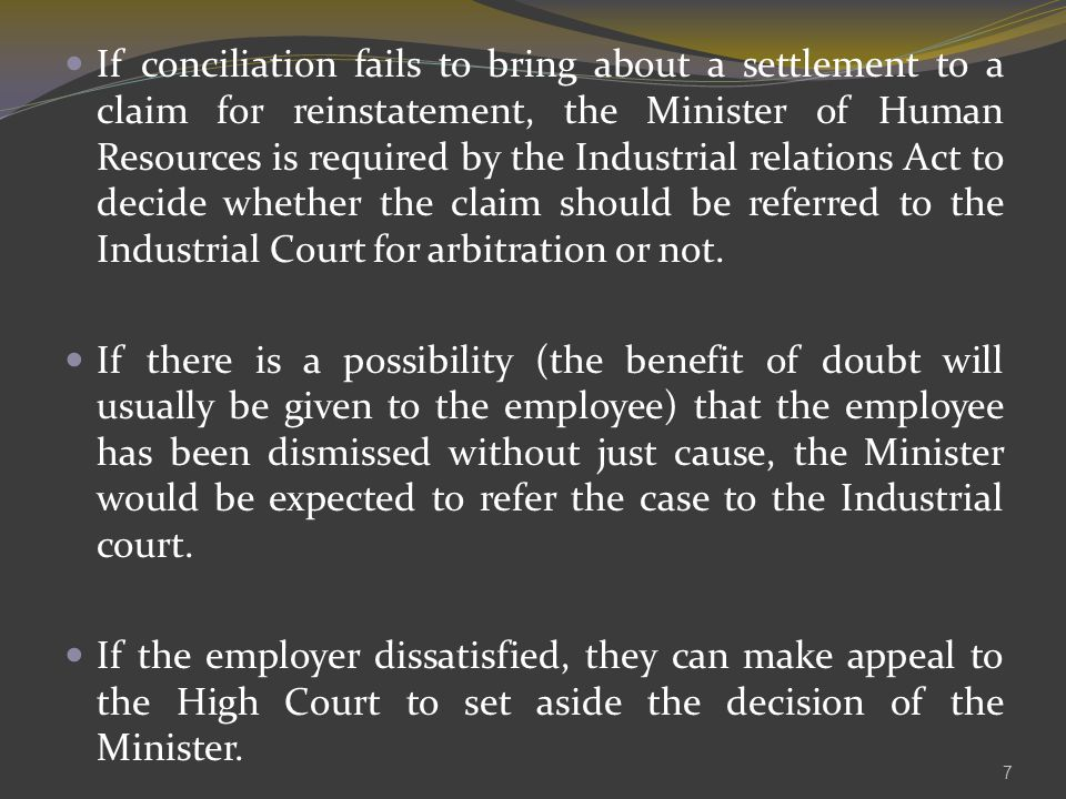 If conciliation fails to bring about a settlement to a claim for reinstatement, the Minister of Human Resources is required by the Industrial relations Act to decide whether the claim should be referred to the Industrial Court for arbitration or not.