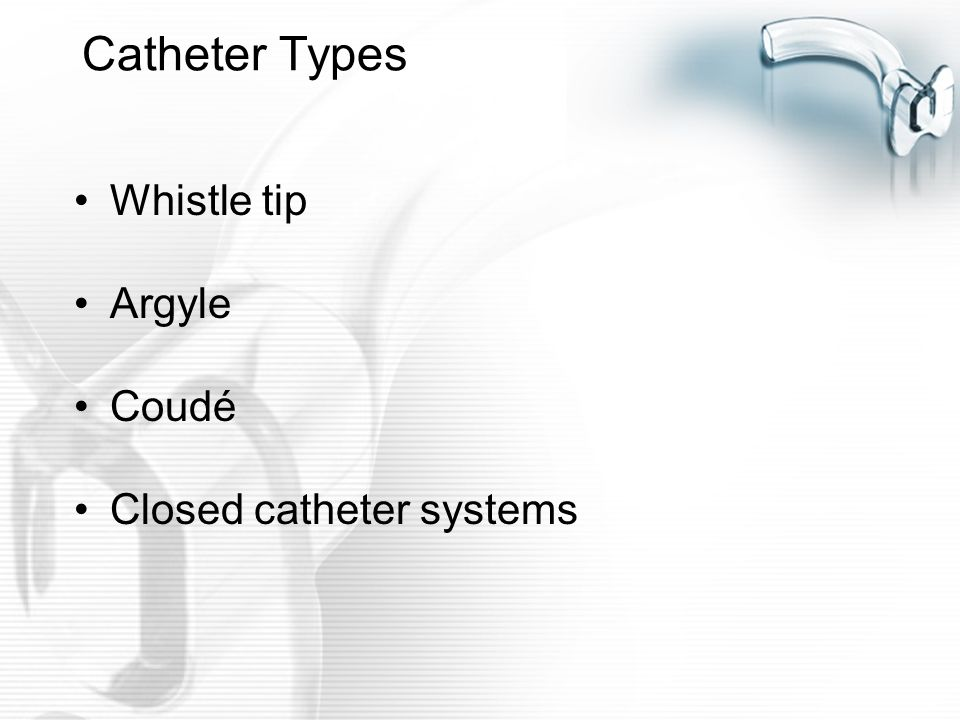 Catheter Types Whistle tip Argyle Coudé Closed catheter systems