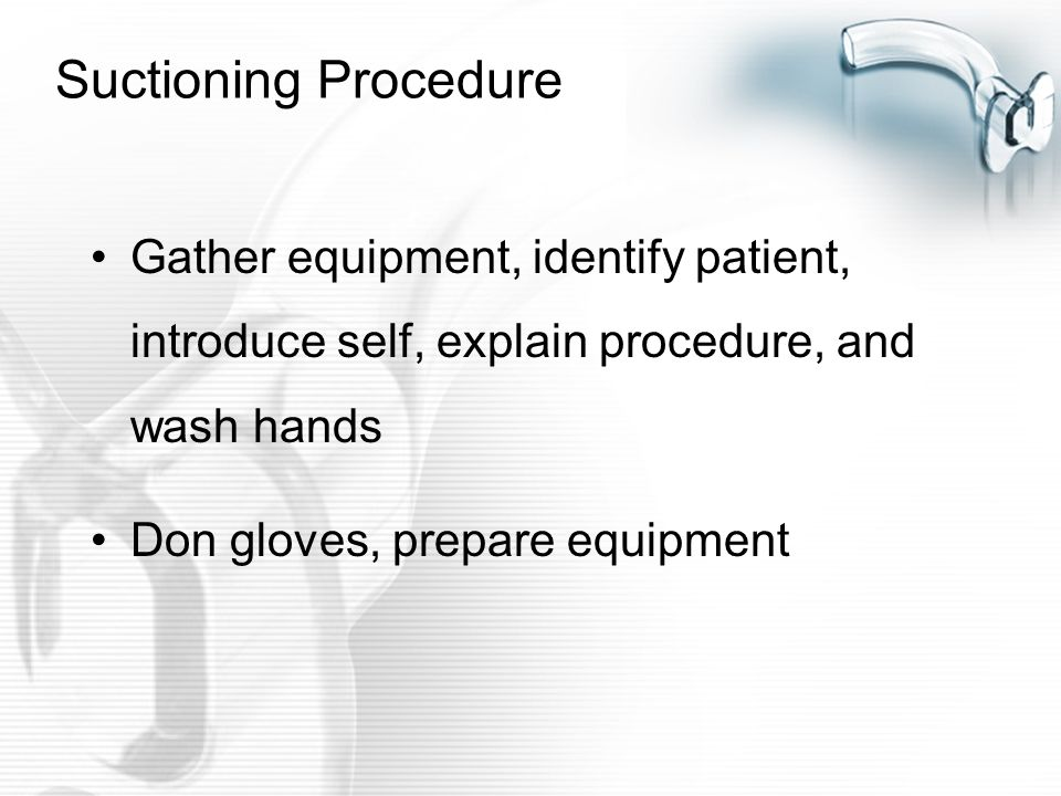 Suctioning Procedure Gather equipment, identify patient, introduce self, explain procedure, and wash hands.