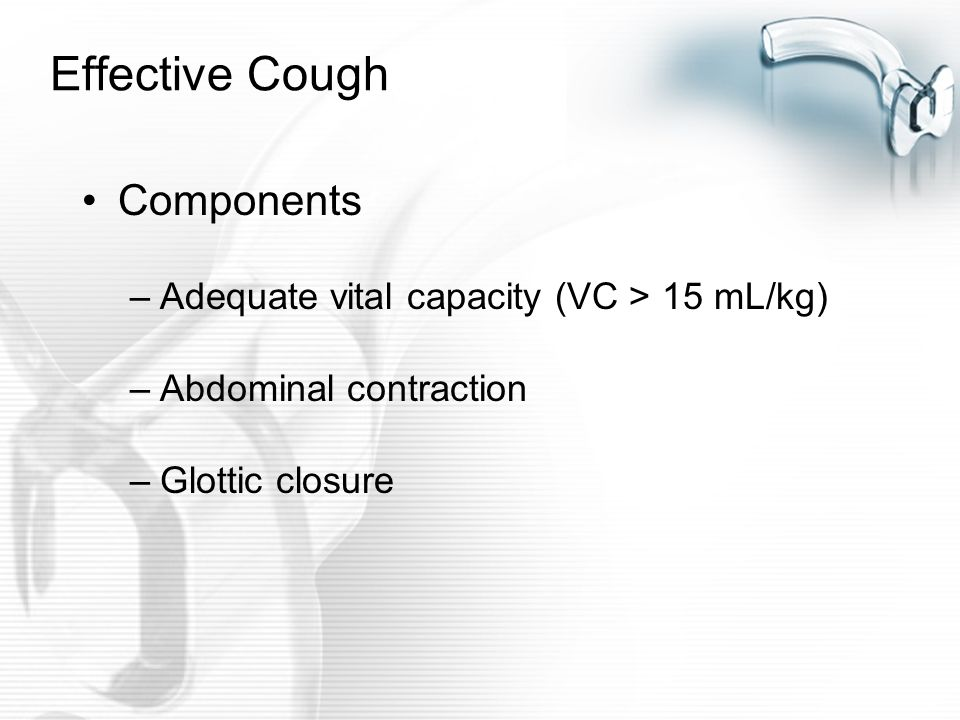 Effective Cough Components Adequate vital capacity (VC > 15 mL/kg)