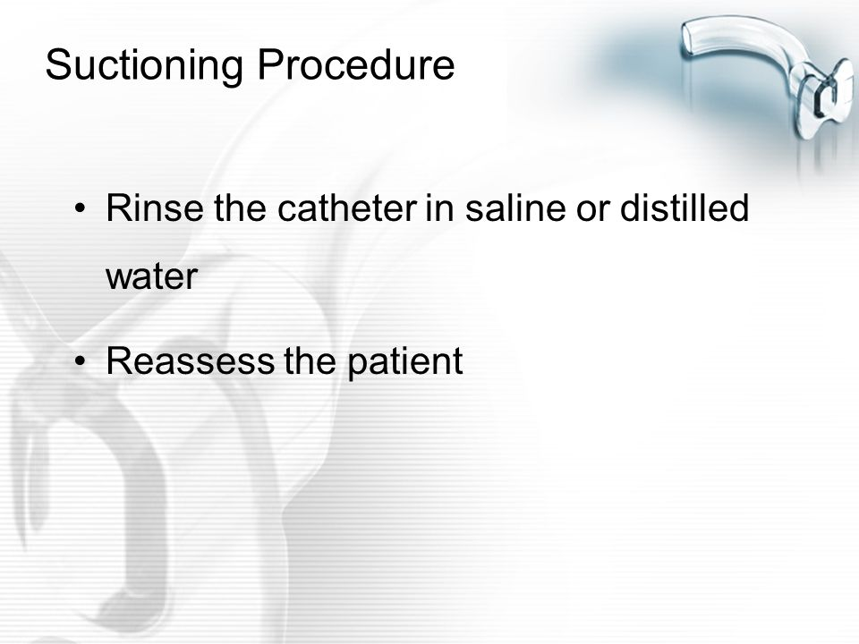 Suctioning Procedure Rinse the catheter in saline or distilled water
