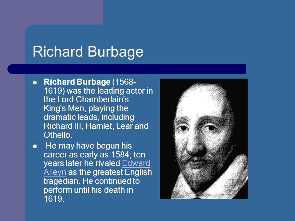 richard burbage Richard burbage who was richard burbage what did he build globe theater considered to be the first great actor of the english theater he was a part of lord.