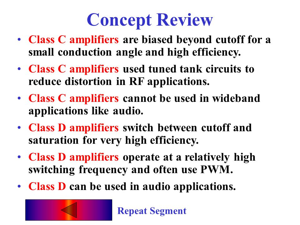 Concept Review Class C amplifiers are biased beyond cutoff for a small conduction angle and high efficiency.