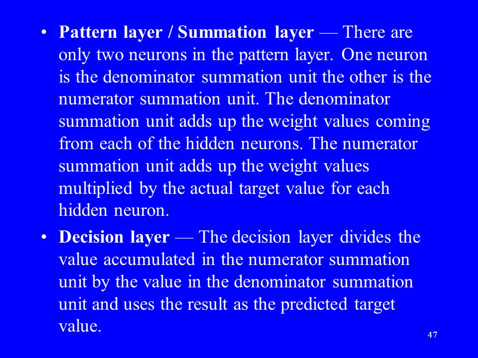 Pattern layer / Summation layer — There are only two neurons in the pattern layer. One neuron is the denominator summation unit the other is the numerator summation unit. The denominator summation unit adds up the weight values coming from each of the hidden neurons. The numerator summation unit adds up the weight values multiplied by the actual target value for each hidden neuron.
