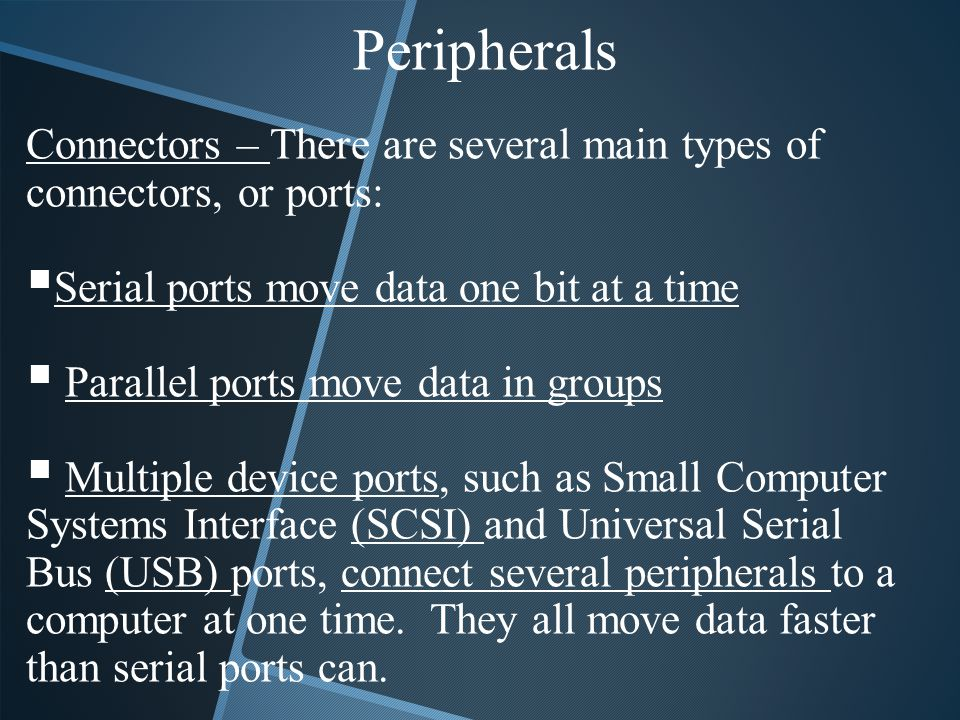 Peripherals Connectors – There are several main types of connectors, or ports: Serial ports move data one bit at a time.