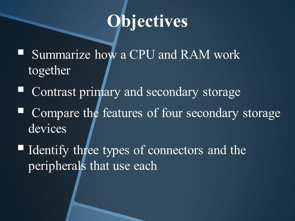 Objectives Summarize how a CPU and RAM work together