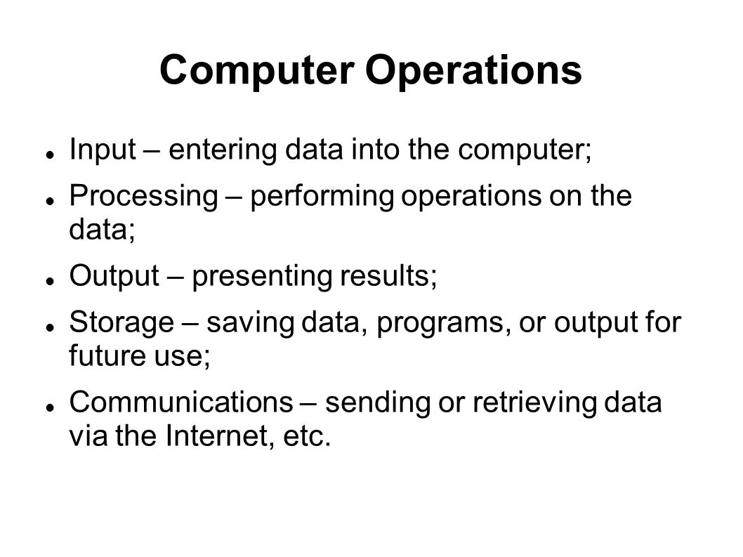 Computer Operations Input – entering data into the computer;
