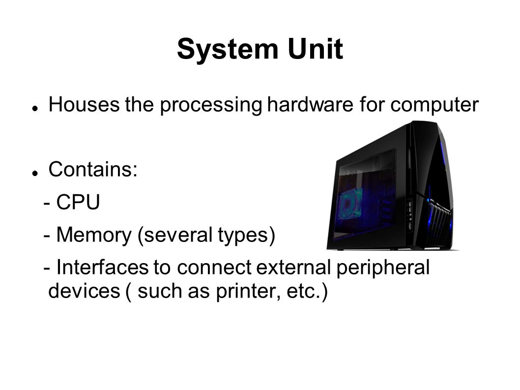 System Unit Houses the processing hardware for computer Contains: