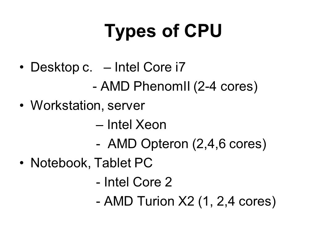 Types of CPU Desktop c. – Intel Core i7 - AMD PhenomII (2-4 cores)