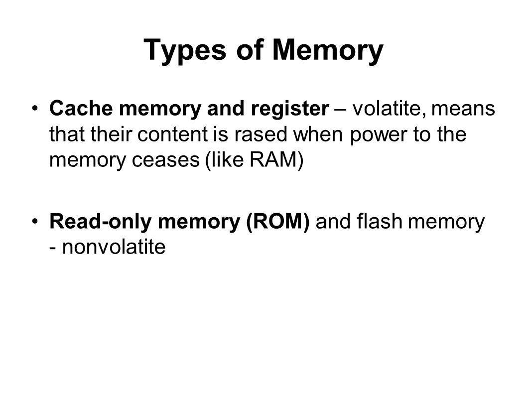 Types of Memory Cache memory and register – volatite, means that their content is rased when power to the memory ceases (like RAM)