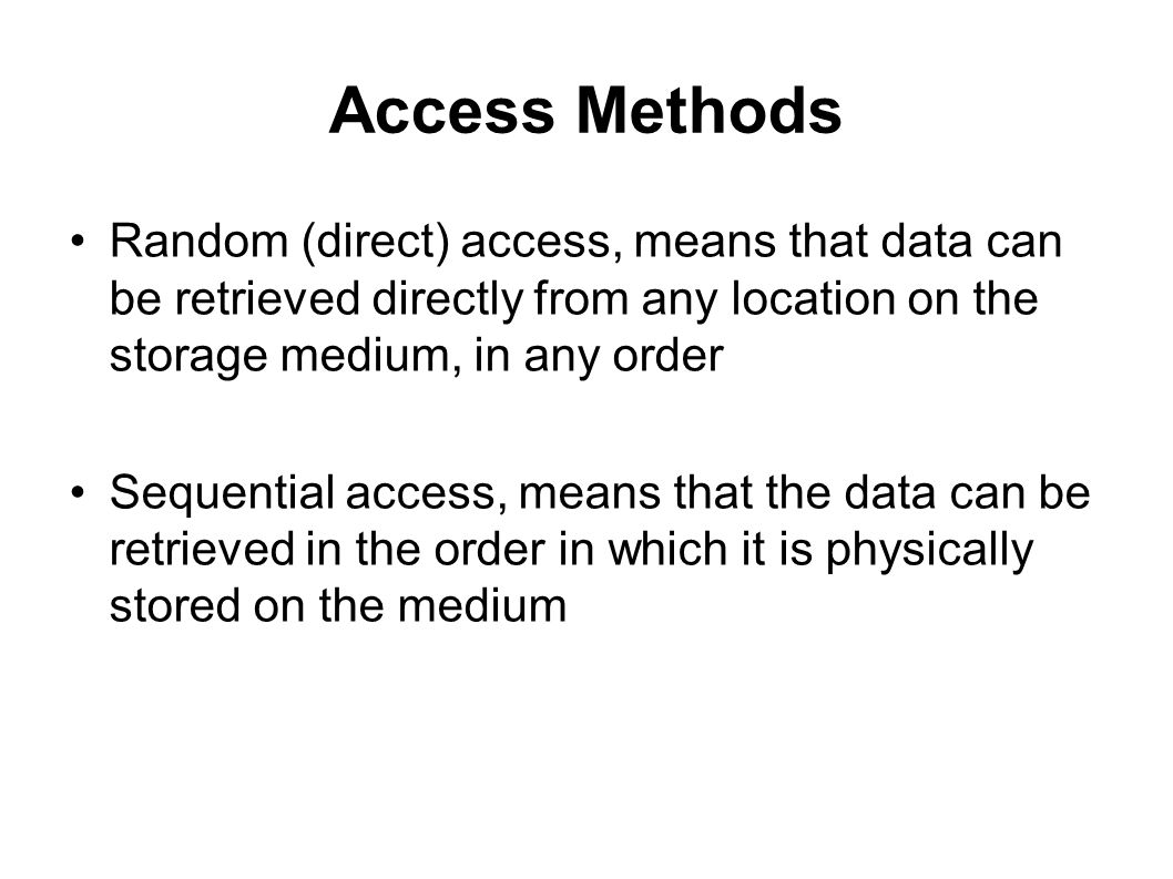 Access Methods Random (direct) access, means that data can be retrieved directly from any location on the storage medium, in any order.
