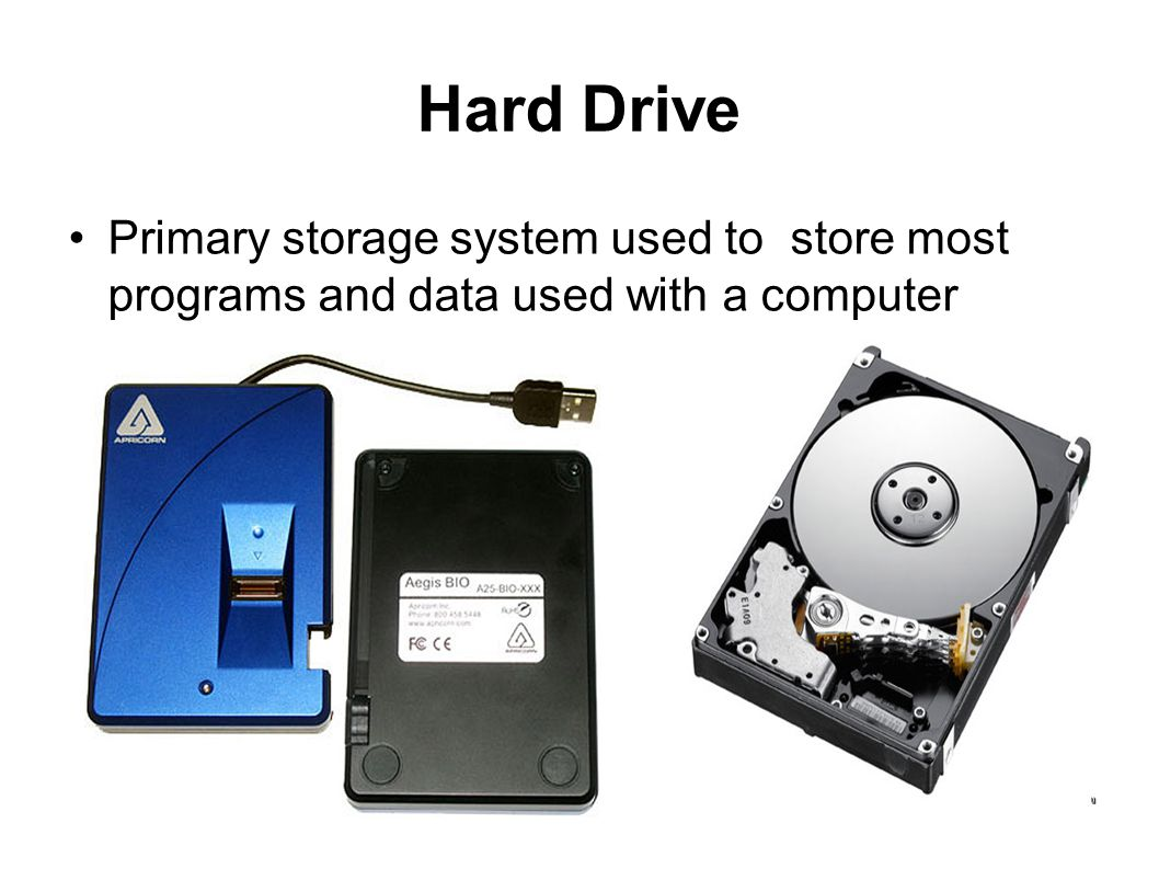 Hard Drive Primary storage system used to store most programs and data used with a computer