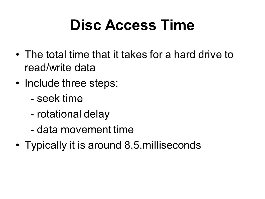 Disc Access Time The total time that it takes for a hard drive to read/write data. Include three steps: