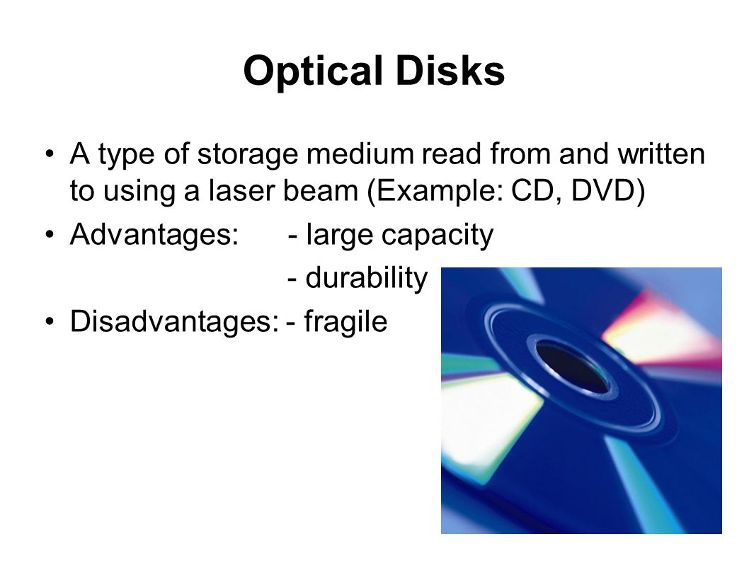 Optical Disks A type of storage medium read from and written to using a laser beam (Example: CD, DVD)