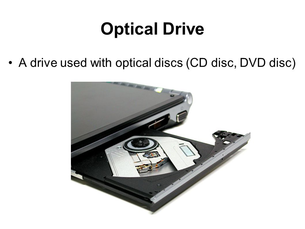Optical Drive A drive used with optical discs (CD disc, DVD disc)