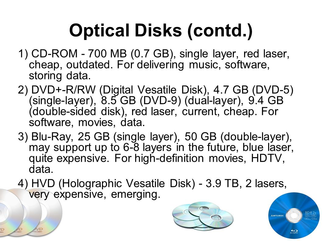 Optical Disks (contd.) 1) CD-ROM - 700 MB (0.7 GB), single layer, red laser, cheap, outdated. For delivering music, software, storing data.