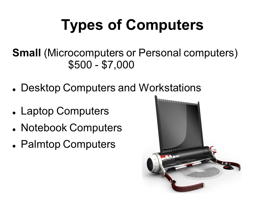 Types of Computers Small (Microcomputers or Personal computers) $500 - $7,000. Desktop Computers and Workstations.