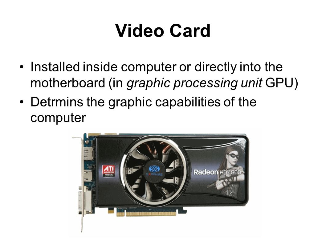 Video Card Installed inside computer or directly into the motherboard (in graphic processing unit GPU)