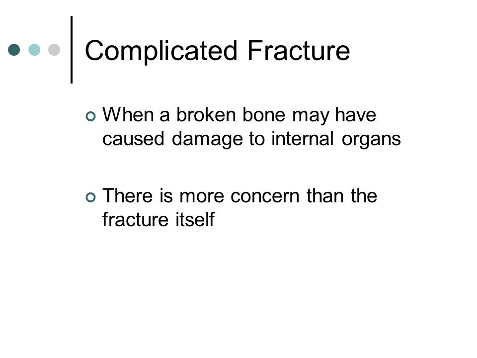 Complicated Fracture When a broken bone may have caused damage to internal organs.